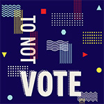 To Not Vote Is To Vote