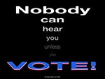 Nobody can hear you unless you VOTE!