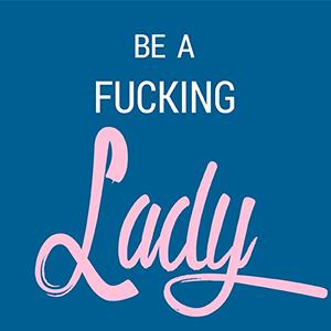 Be A Fucking Lady