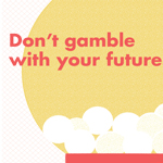 Don't Gamble with Your Future