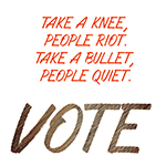 Take a Knee, People Riot, Take a Bullet People Quiet.