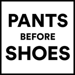 PANTS BEFORE SHOES
